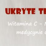 Ukryte Terapie – Witamina C, nieznane medycynie oblicze
